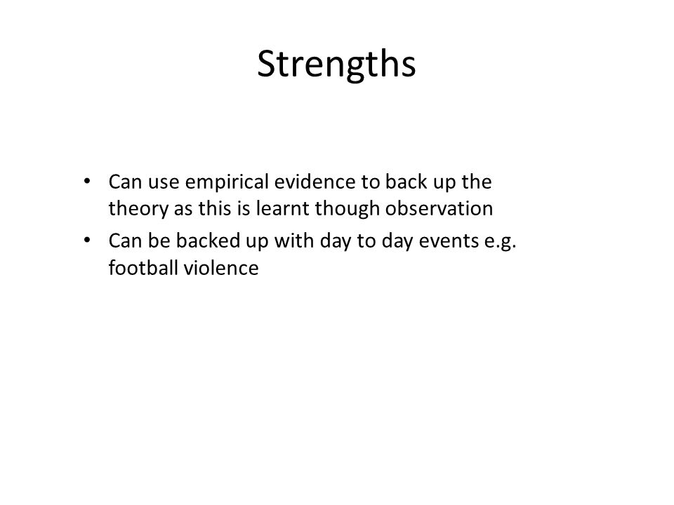 Strengths Can use empirical evidence to back up the theory as this is learnt though observation Can be backed up with day to day events e.g. football