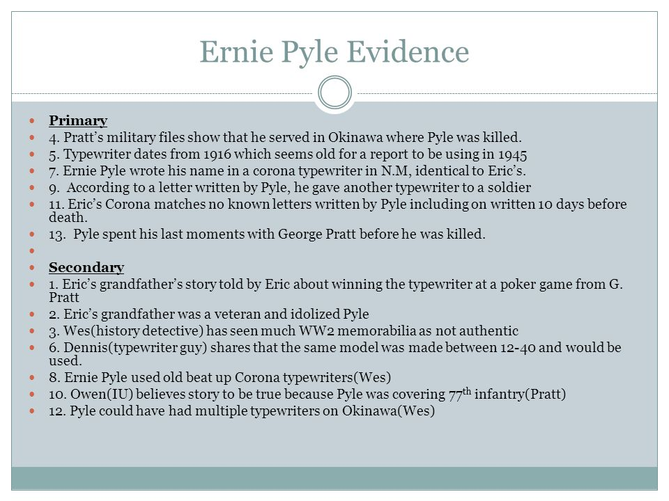 Ernie Pyle Evidence Primary 4. Pratt's military files show that he served in Okinawa where Pyle was killed. 5. Typewriter dates from 1916 which seems