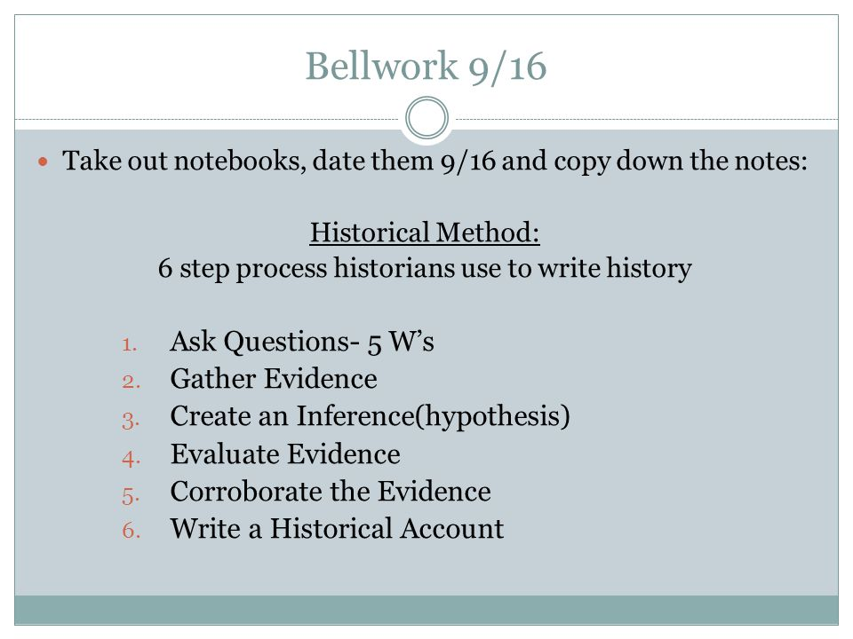 Bellwork 9/16 Take out notebooks, date them 9/16 and copy down the notes: Historical Method: 6 step process historians use to write history 1.