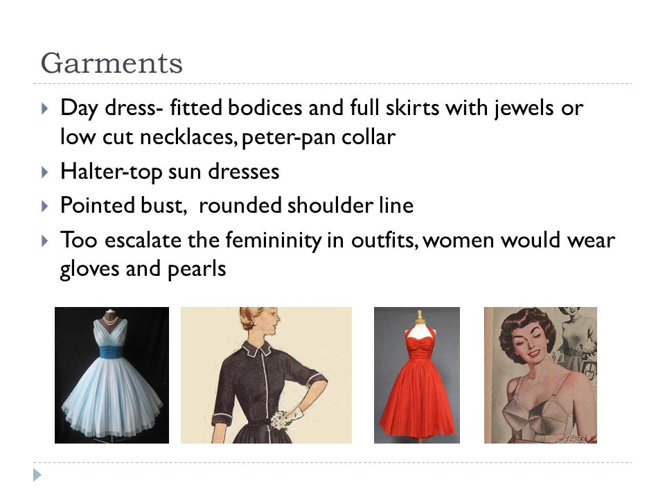 Garments  Day dress- fitted bodices and full skirts with jewels or low cut necklaces, peter-pan collar  Halter-top sun dresses  Pointed bust, round