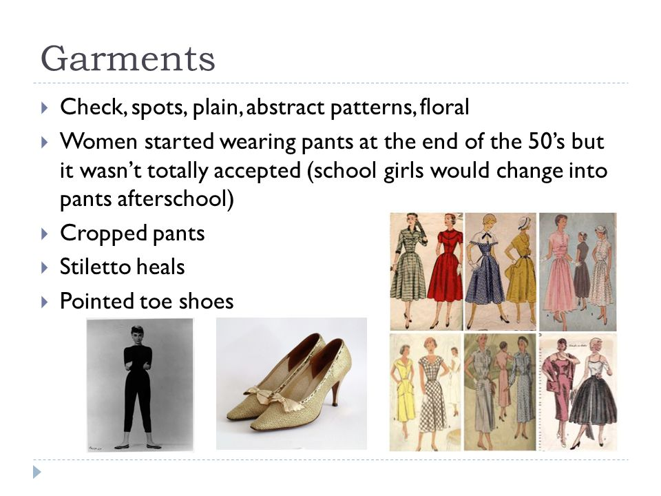 Garments  Check, spots, plain, abstract patterns, floral  Women started wearing pants at the end of the 50's but it wasn't totally accepted (school