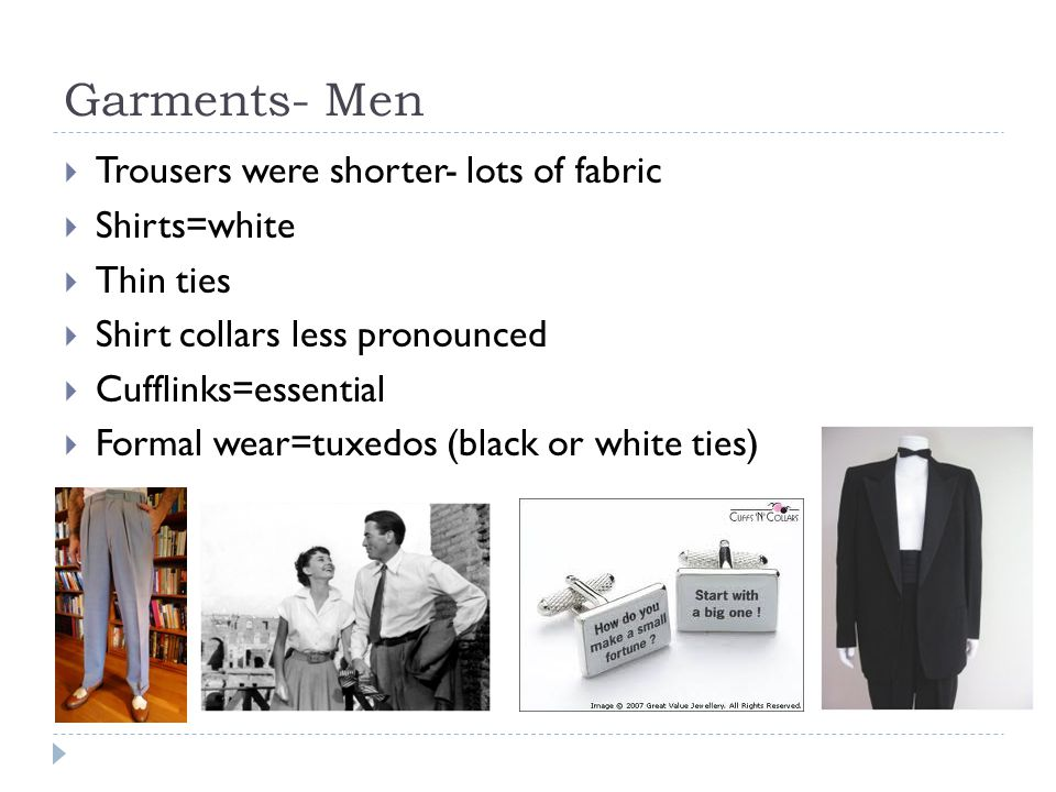 Garments- Men  Trousers were shorter- lots of fabric  Shirts=white  Thin ties  Shirt collars less pronounced  Cufflinks=essential  Formal wear=t