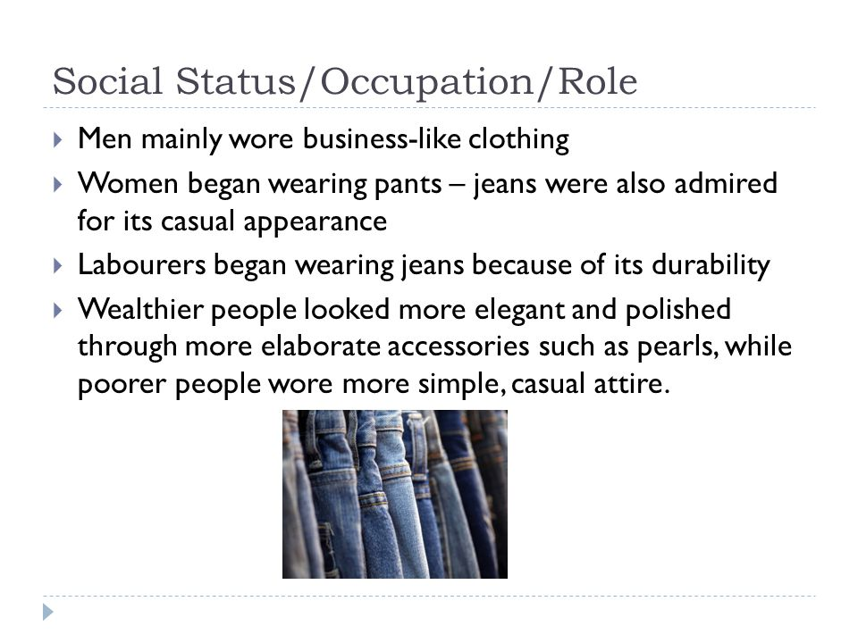 Social Status/Occupation/Role  Men mainly wore business-like clothing  Women began wearing pants – jeans were also admired for its casual appearance