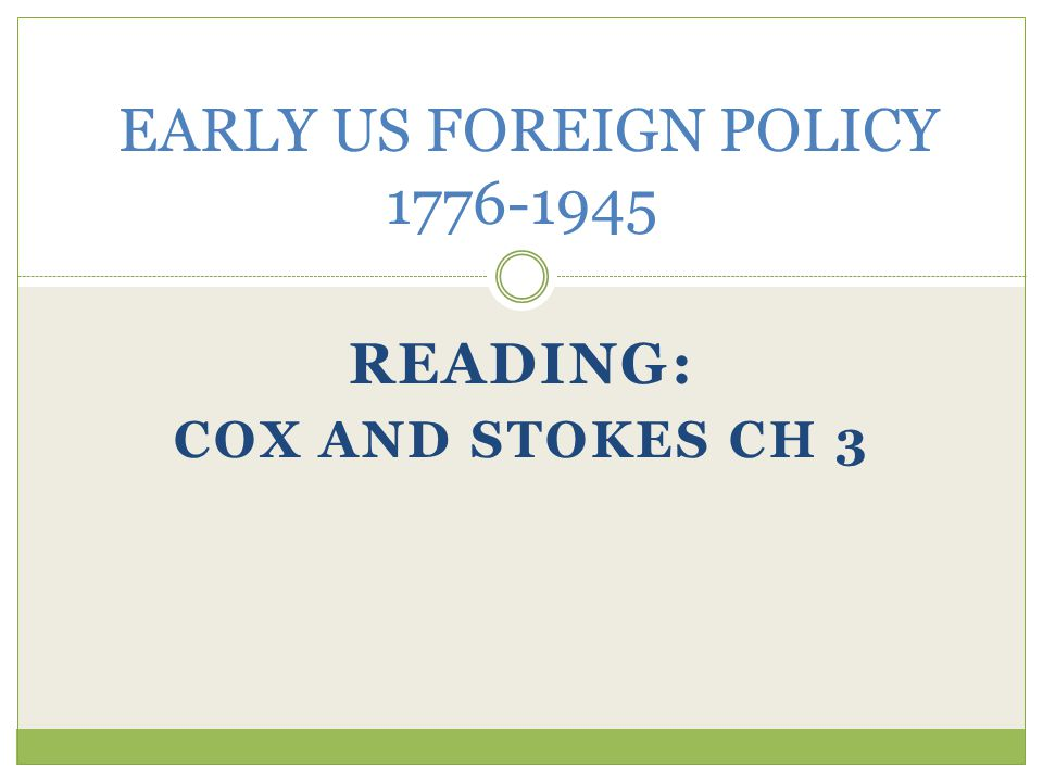 READING: COX AND STOKES CH 3 EARLY US FOREIGN POLICY 1776-1945