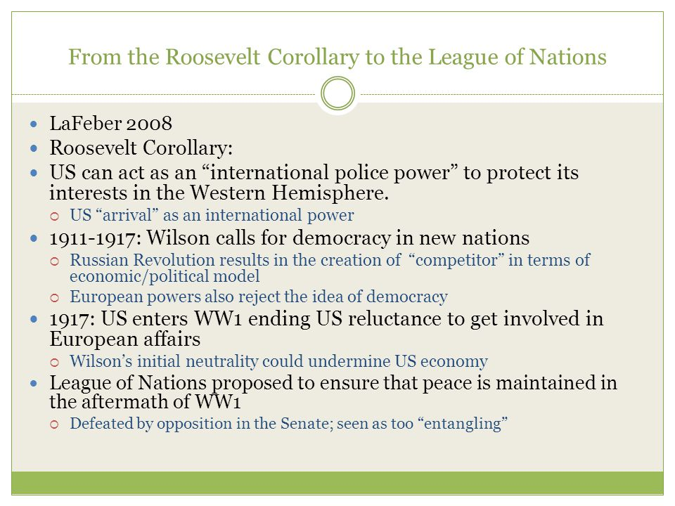 From the Roosevelt Corollary to the League of Nations LaFeber 2008 Roosevelt Corollary: US can act as an international police power to protect its interests in the Western Hemisphere.