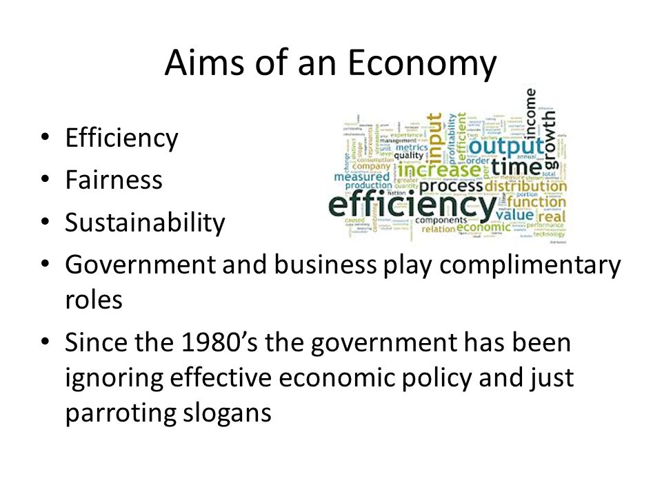Aims of an Economy Efficiency Fairness Sustainability Government and business play complimentary roles Since the 1980's the government has been ignoring effective economic policy and just parroting slogans
