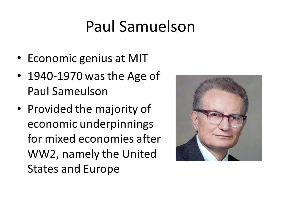Paul Samuelson Economic genius at MIT 1940-1970 was the Age of Paul Sameulson Provided the majority of economic underpinnings for mixed economies after WW2, namely the United States and Europe