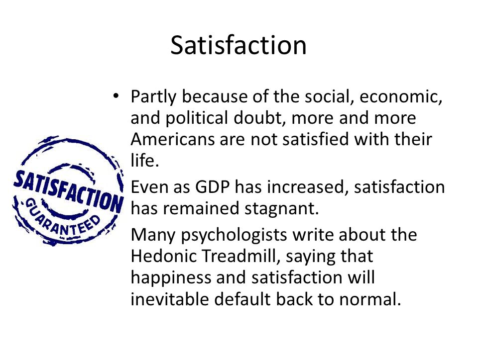Satisfaction Partly because of the social, economic, and political doubt, more and more Americans are not satisfied with their life.