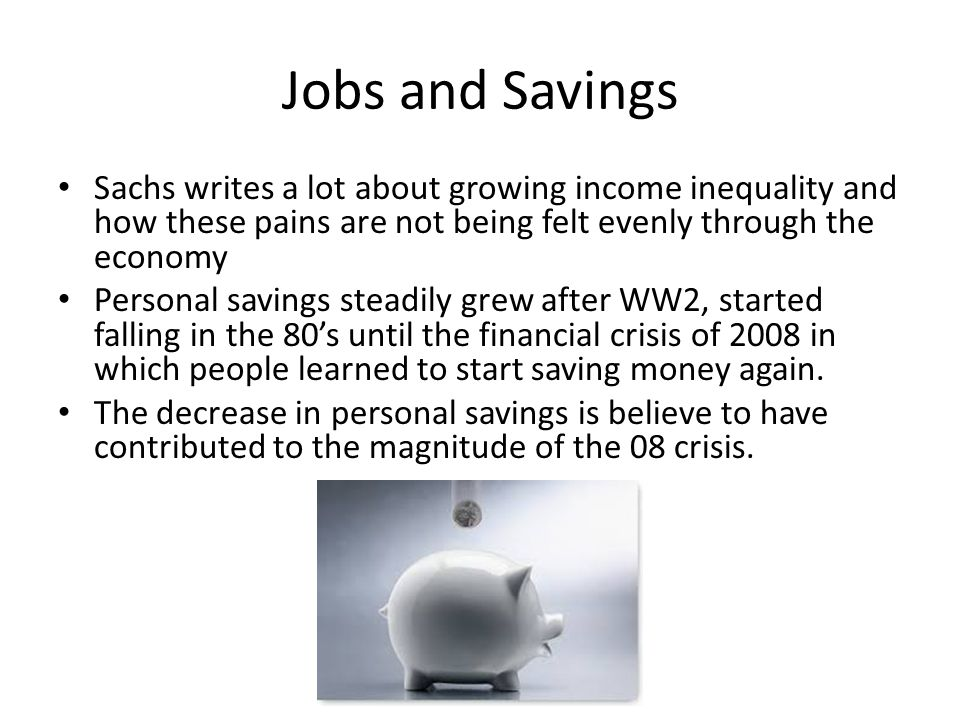 Jobs and Savings Sachs writes a lot about growing income inequality and how these pains are not being felt evenly through the economy Personal savings steadily grew after WW2, started falling in the 80's until the financial crisis of 2008 in which people learned to start saving money again.