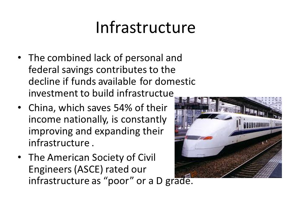 Infrastructure The combined lack of personal and federal savings contributes to the decline if funds available for domestic investment to build infrastructue China, which saves 54% of their income nationally, is constantly improving and expanding their infrastructure.
