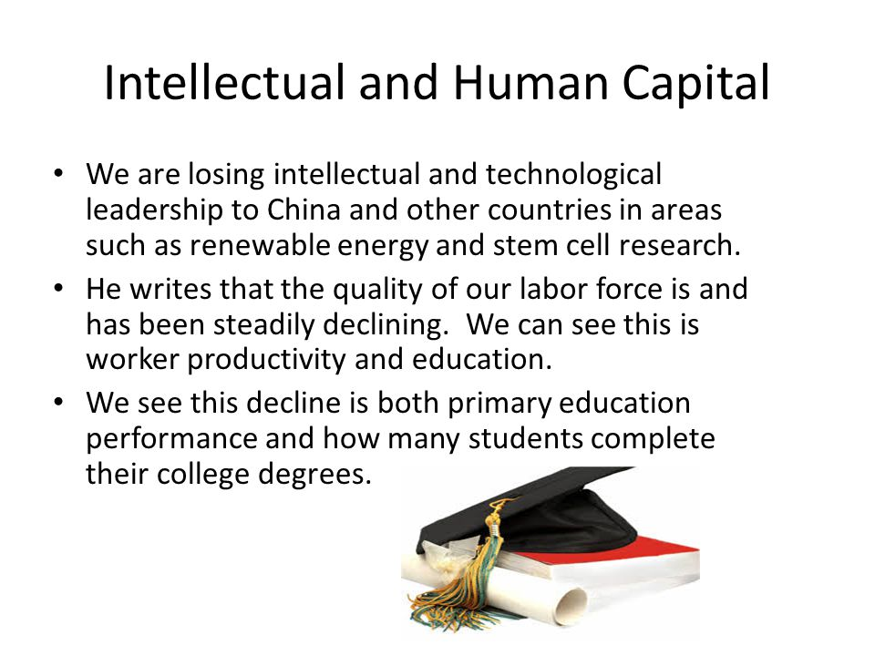 Intellectual and Human Capital We are losing intellectual and technological leadership to China and other countries in areas such as renewable energy and stem cell research.