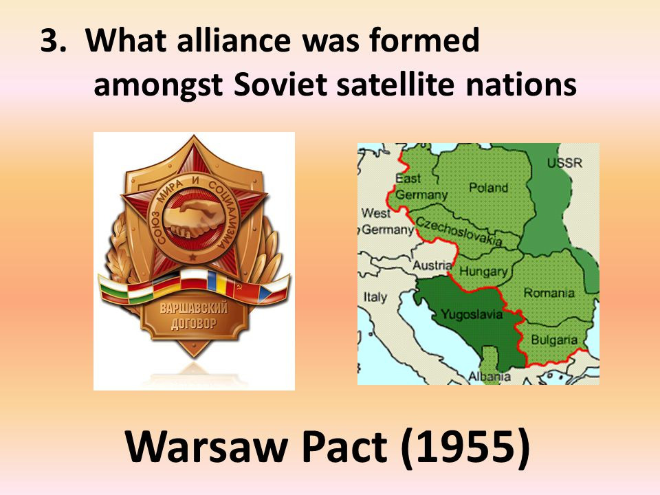 3. What alliance was formed amongst Soviet satellite nations Warsaw Pact (1955)