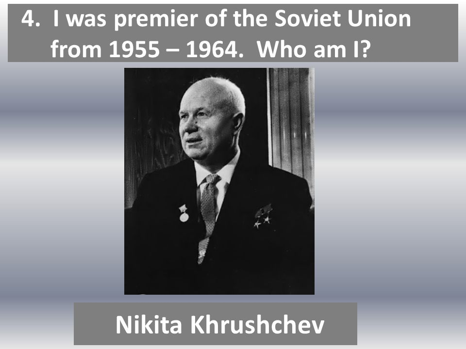 4. I was premier of the Soviet Union from 1955 – 1964. Who am I Nikita Khrushchev