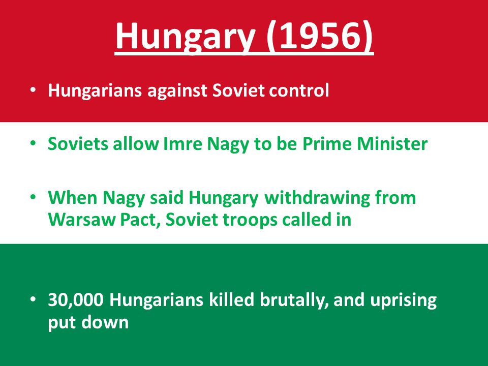 Hungary (1956) Hungarians against Soviet control Soviets allow Imre Nagy to be Prime Minister When Nagy said Hungary withdrawing from Warsaw Pact, Soviet troops called in 30,000 Hungarians killed brutally, and uprising put down