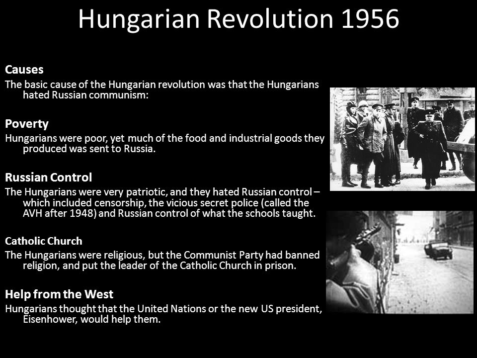 Hungarian Revolution 1956 Causes The basic cause of the Hungarian revolution was that the Hungarians hated Russian communism: Poverty Hungarians were poor, yet much of the food and industrial goods they produced was sent to Russia.