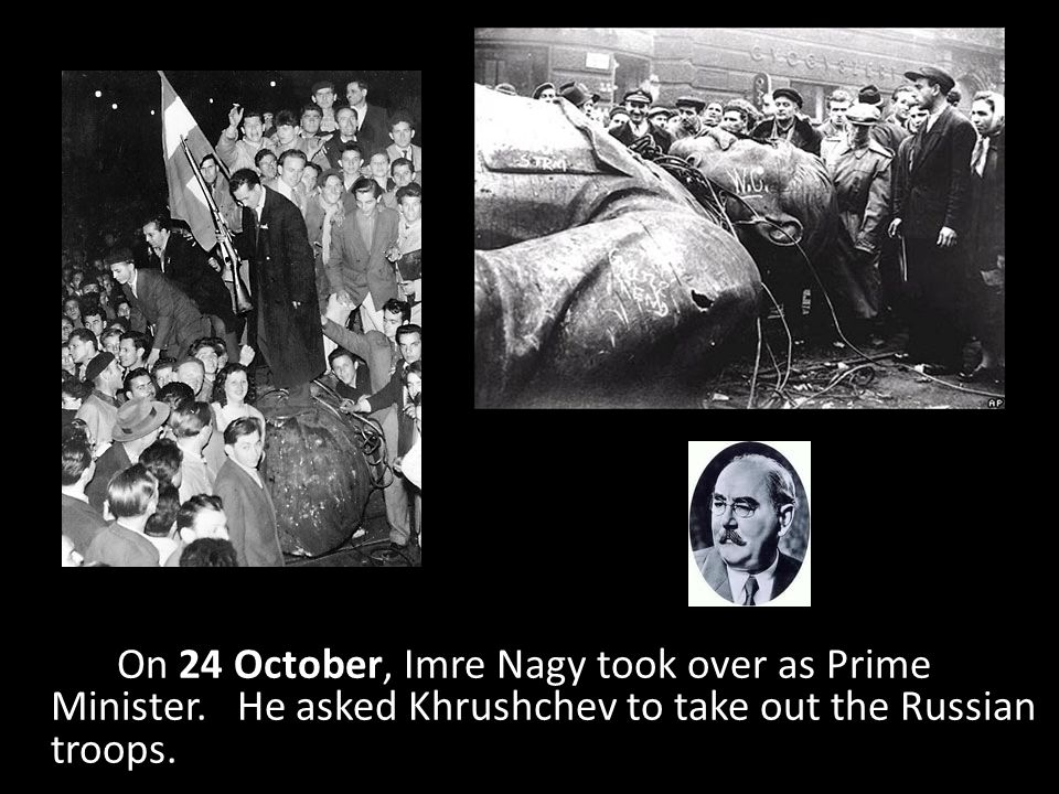 On 24 October, Imre Nagy took over as Prime Minister. He asked Khrushchev to take out the Russian troops.