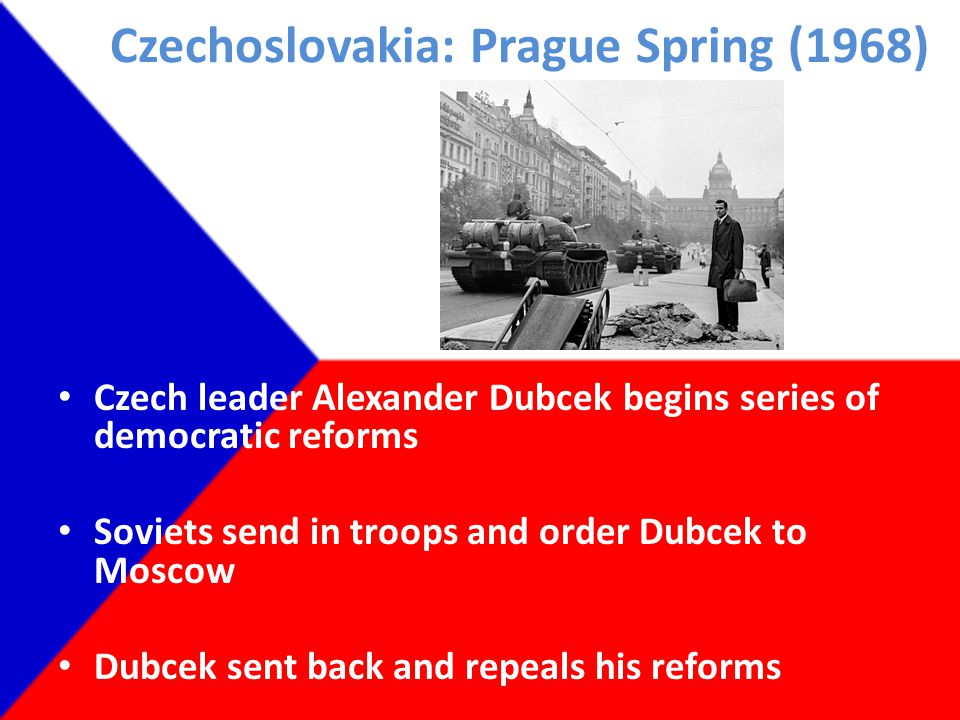 Czechoslovakia: Prague Spring (1968) Czech leader Alexander Dubcek begins series of democratic reforms Soviets send in troops and order Dubcek to Moscow Dubcek sent back and repeals his reforms