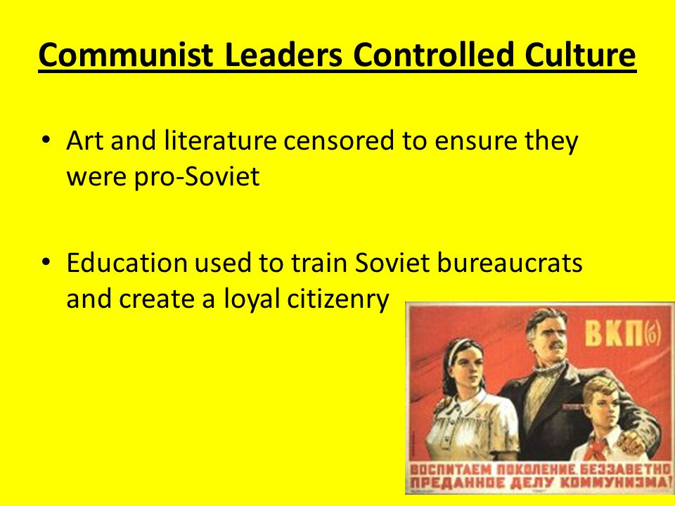Communist Leaders Controlled Culture Art and literature censored to ensure they were pro-Soviet Education used to train Soviet bureaucrats and create a loyal citizenry