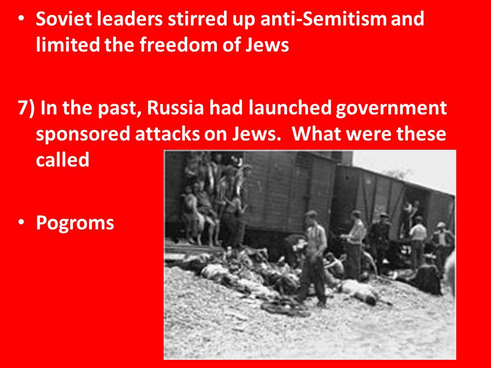 Soviet leaders stirred up anti-Semitism and limited the freedom of Jews 7) In the past, Russia had launched government sponsored attacks on Jews.