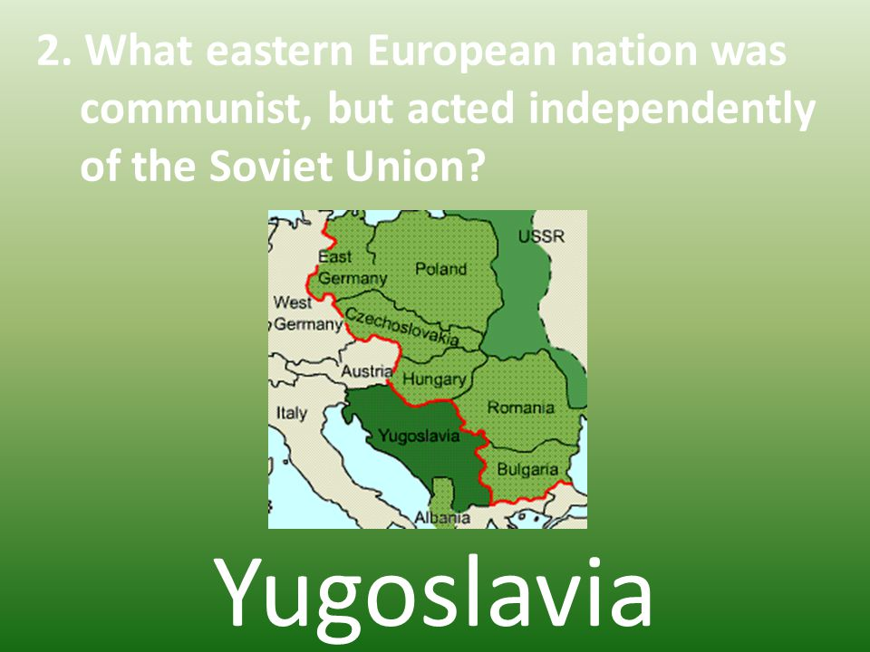 2. What eastern European nation was communist, but acted independently of the Soviet Union.