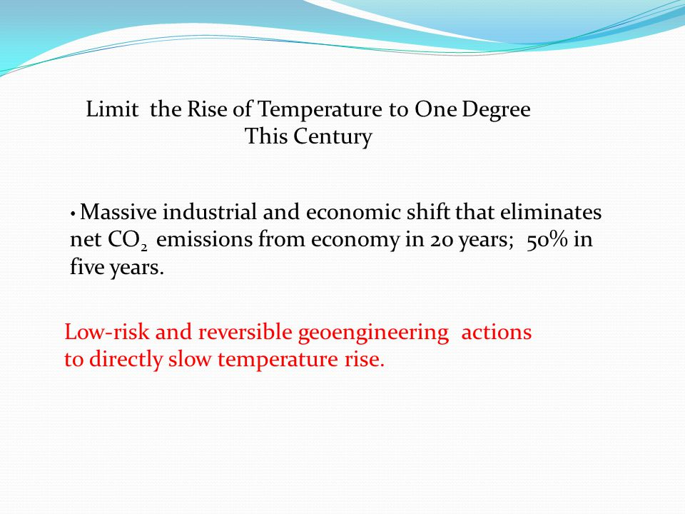 Limit the Rise of Temperature to One Degree This Century Massive industrial and economic shift that eliminates net CO 2 emissions from economy in 20 years; 50% in five years.
