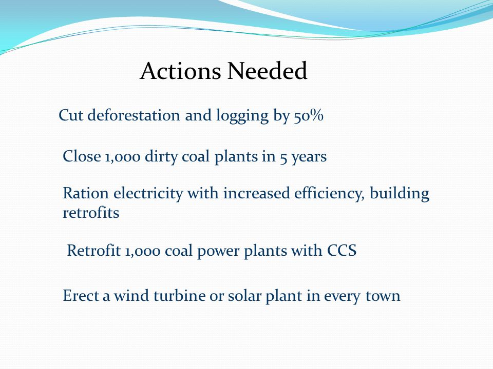 Actions Needed Cut deforestation and logging by 50% Close 1,000 dirty coal plants in 5 years Ration electricity with increased efficiency, building retrofits Retrofit 1,000 coal power plants with CCS Erect a wind turbine or solar plant in every town