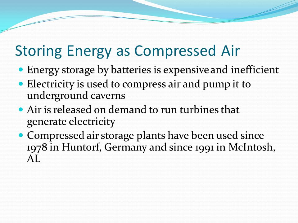 Storing Energy as Compressed Air Energy storage by batteries is expensive and inefficient Electricity is used to compress air and pump it to underground caverns Air is released on demand to run turbines that generate electricity Compressed air storage plants have been used since 1978 in Huntorf, Germany and since 1991 in McIntosh, AL
