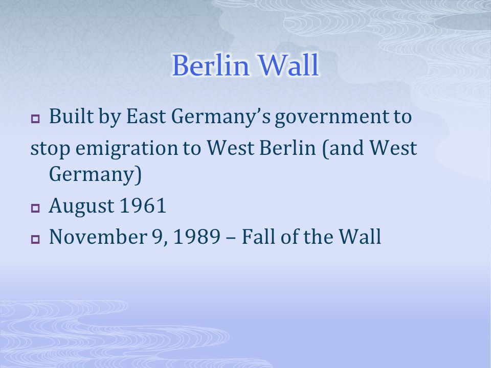  Built by East Germany's government to stop emigration to West Berlin (and West Germany)  August 1961  November 9, 1989 – Fall of the Wall