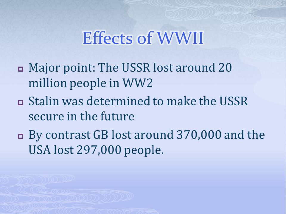  Major point: The USSR lost around 20 million people in WW2  Stalin was determined to make the USSR secure in the future  By contrast GB lost around 370,000 and the USA lost 297,000 people.