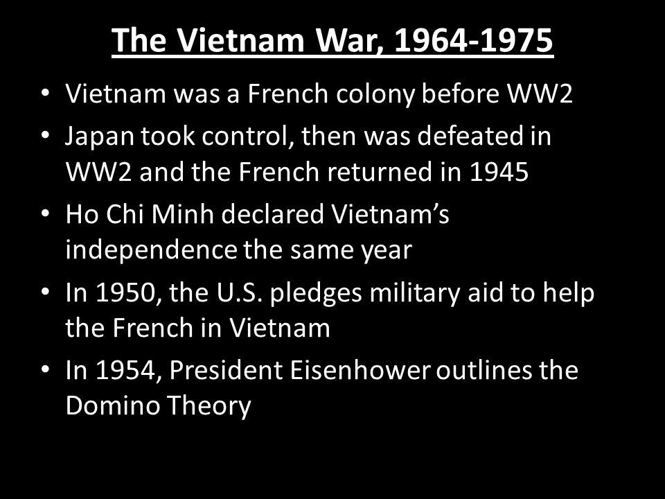 The Vietnam War, 1964-1975 Vietnam was a French colony before WW2 Japan took control, then was defeated in WW2 and the French returned in 1945 Ho Chi