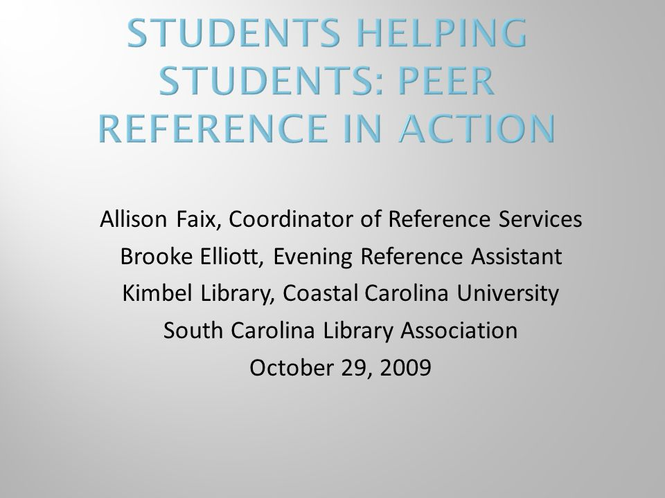 Allison Faix, Coordinator of Reference Services Brooke Elliott, Evening Reference Assistant Kimbel Library, Coastal Carolina University South Carolina Library Association October 29, 2009