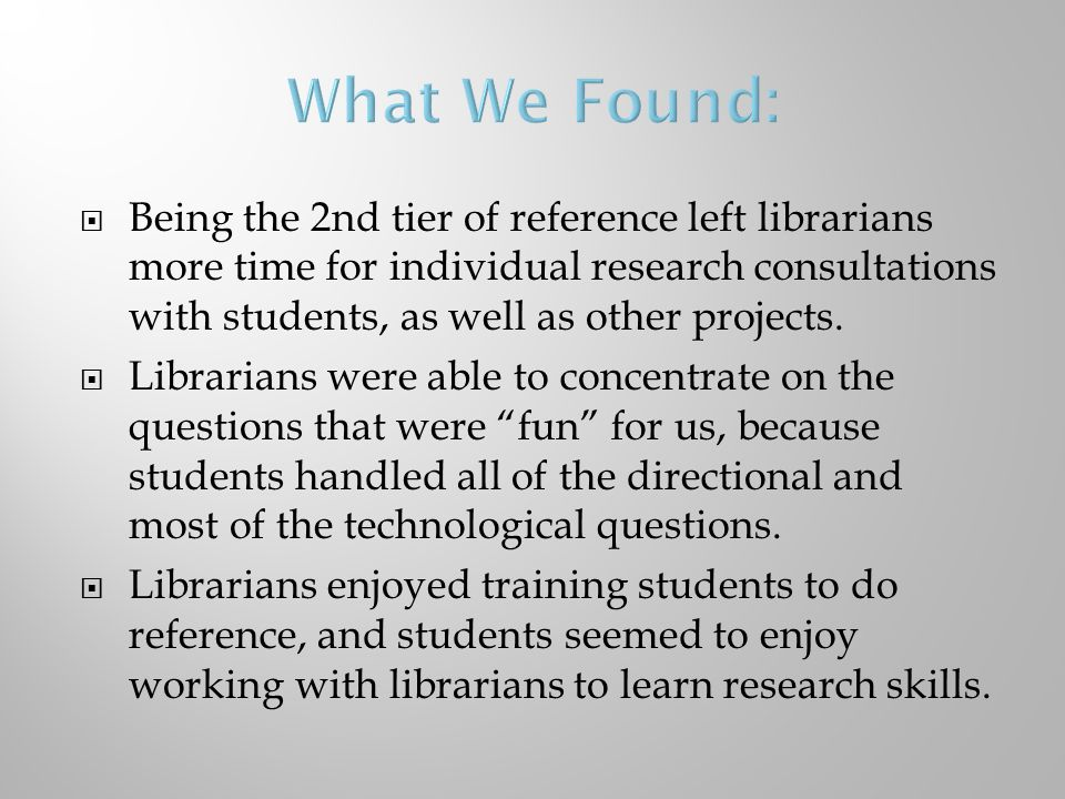  Being the 2nd tier of reference left librarians more time for individual research consultations with students, as well as other projects.