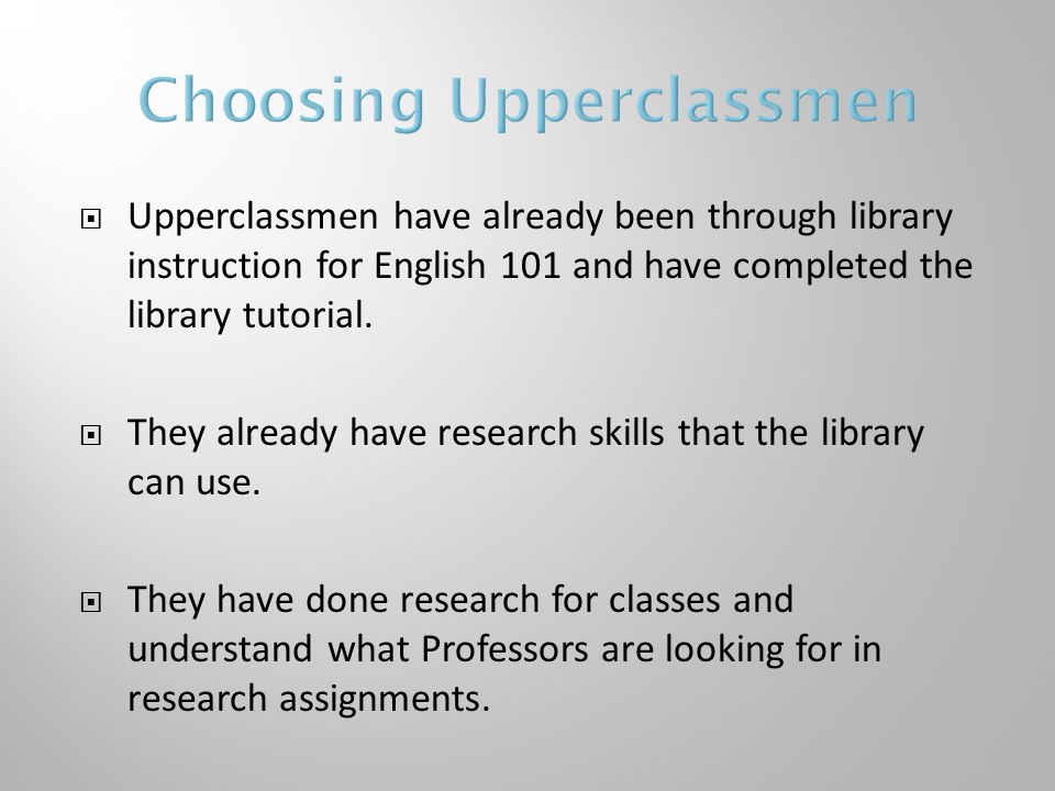  Upperclassmen have already been through library instruction for English 101 and have completed the library tutorial.