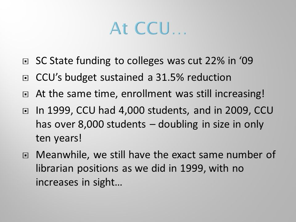  SC State funding to colleges was cut 22% in '09  CCU's budget sustained a 31.5% reduction  At the same time, enrollment was still increasing.