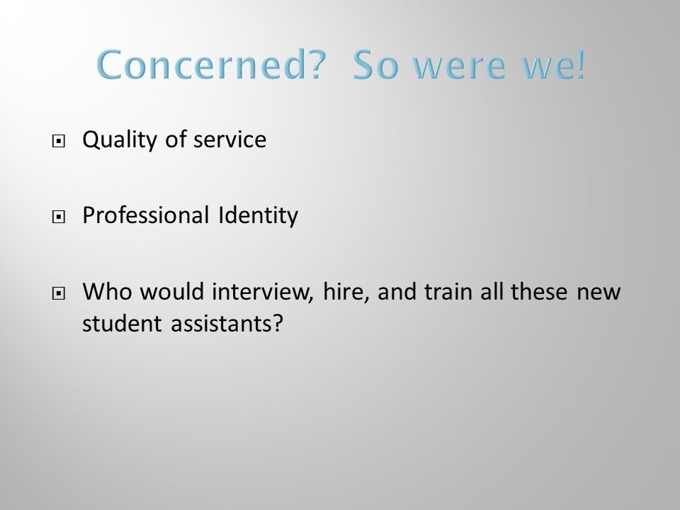  Quality of service  Professional Identity  Who would interview, hire, and train all these new student assistants