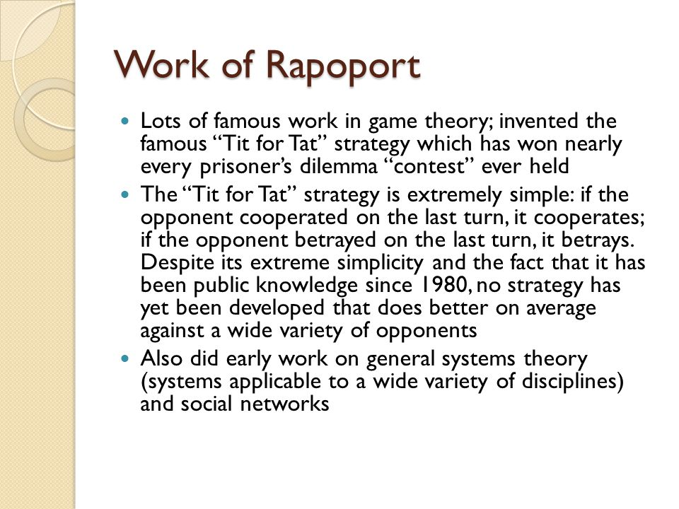 Work of Rapoport Lots of famous work in game theory; invented the famous Tit for Tat strategy which has won nearly every prisoner's dilemma contest ever held The Tit for Tat strategy is extremely simple: if the opponent cooperated on the last turn, it cooperates; if the opponent betrayed on the last turn, it betrays.