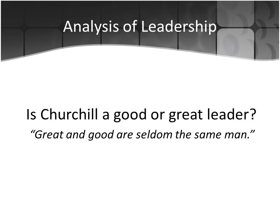 Analysis of Leadership Is Churchill a good or great leader.