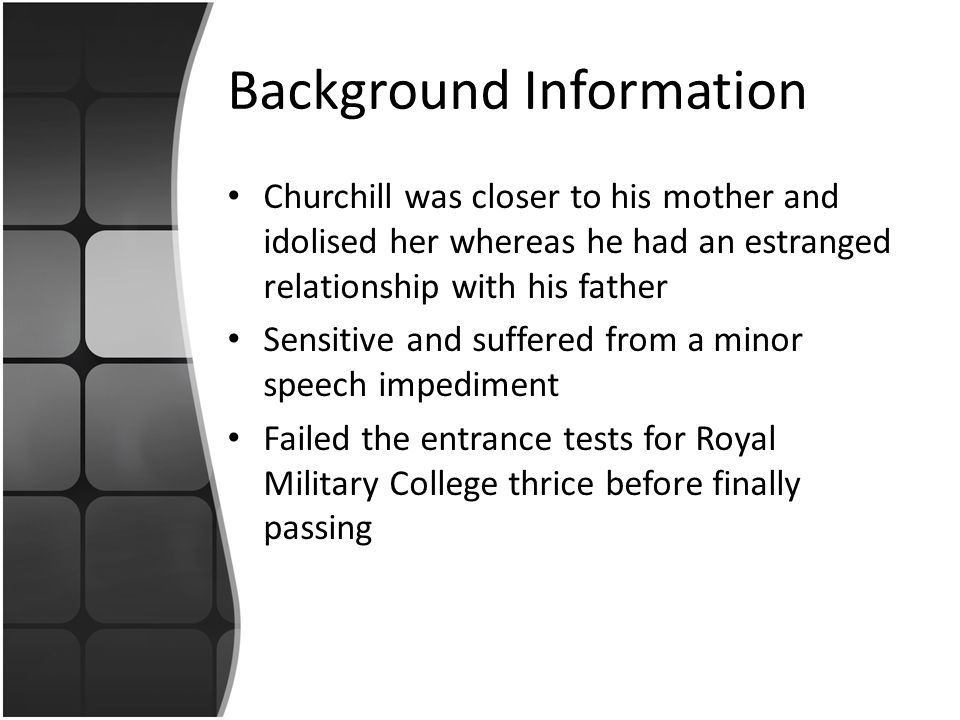 Background Information Churchill was closer to his mother and idolised her whereas he had an estranged relationship with his father Sensitive and suffered from a minor speech impediment Failed the entrance tests for Royal Military College thrice before finally passing