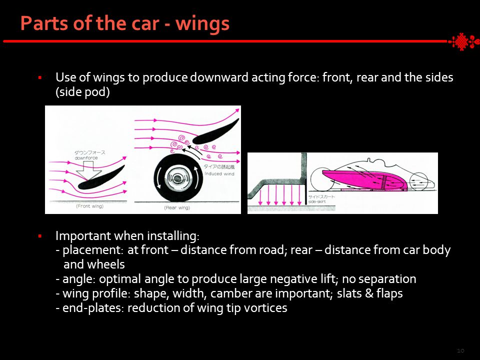 Parts of the car - wings  Use of wings to produce downward acting force: front, rear and the sides (side pod)  Important when installing: - placement: at front – distance from road; rear – distance from car body and wheels - angle: optimal angle to produce large negative lift; no separation - wing profile: shape, width, camber are important; slats & flaps - end-plates: reduction of wing tip vortices 10