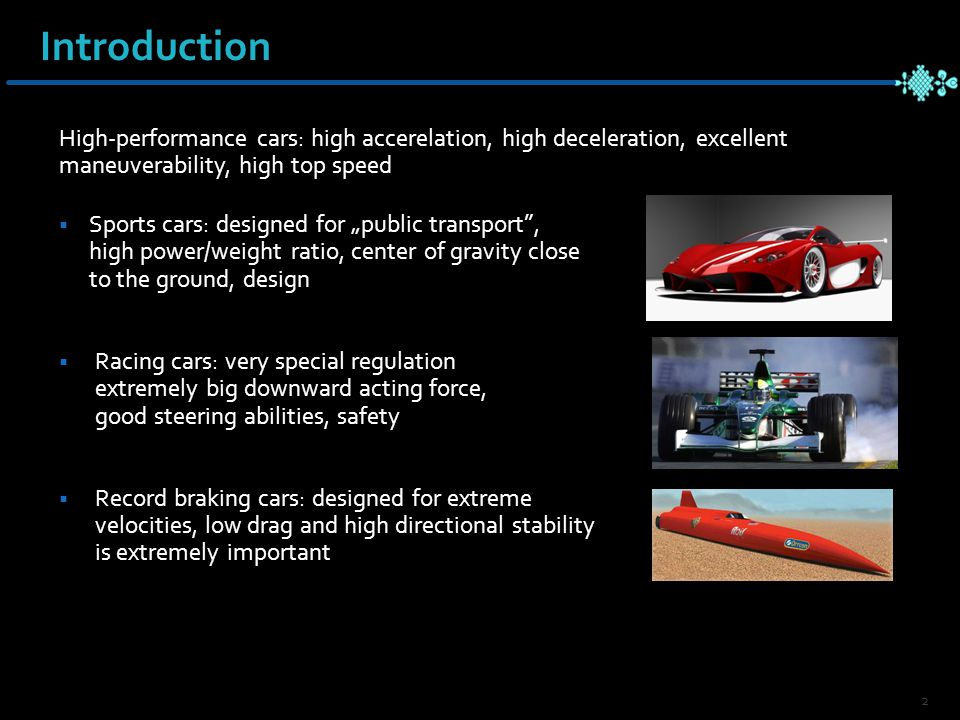 "Introduction High-performance cars: high accerelation, high deceleration, excellent maneuverability, high top speed  Sports cars: designed for ""public transport , high power/weight ratio, center of gravity close to the ground, design  Racing cars: very special regulation extremely big downward acting force, good steering abilities, safety  Record braking cars: designed for extreme velocities, low drag and high directional stability is extremely important 2"