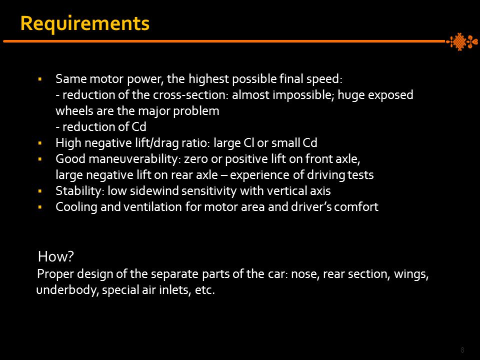 Requirements  Same motor power, the highest possible final speed: - reduction of the cross-section: almost impossible; huge exposed wheels are the major problem - reduction of Cd  High negative lift/drag ratio: large Cl or small Cd  Good maneuverability: zero or positive lift on front axle, large negative lift on rear axle – experience of driving tests  Stability: low sidewind sensitivity with vertical axis  Cooling and ventilation for motor area and driver's comfort How.
