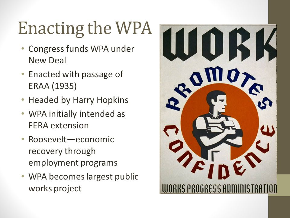 Enacting the WPA Congress funds WPA under New Deal Enacted with passage of ERAA (1935) Headed by Harry Hopkins WPA initially intended as FERA extension Roosevelt—economic recovery through employment programs WPA becomes largest public works project
