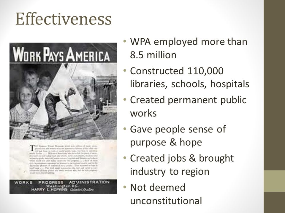 Effectiveness WPA employed more than 8.5 million Constructed 110,000 libraries, schools, hospitals Created permanent public works Gave people sense of purpose & hope Created jobs & brought industry to region Not deemed unconstitutional