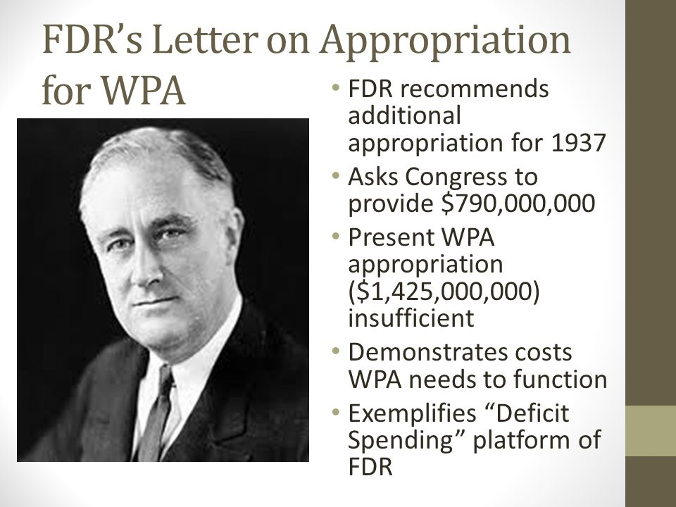 FDR's Letter on Appropriation for WPA FDR recommends additional appropriation for 1937 Asks Congress to provide $790,000,000 Present WPA appropriation ($1,425,000,000) insufficient Demonstrates costs WPA needs to function Exemplifies Deficit Spending platform of FDR
