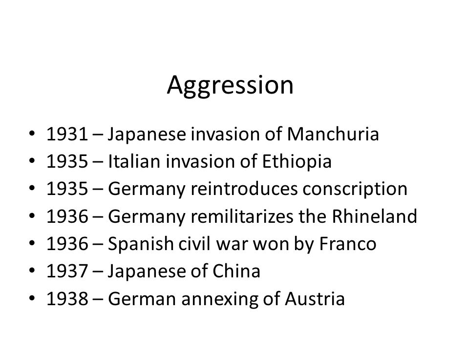 Aggression 1931 – Japanese invasion of Manchuria 1935 – Italian invasion of Ethiopia 1935 – Germany reintroduces conscription 1936 – Germany remilitarizes the Rhineland 1936 – Spanish civil war won by Franco 1937 – Japanese of China 1938 – German annexing of Austria