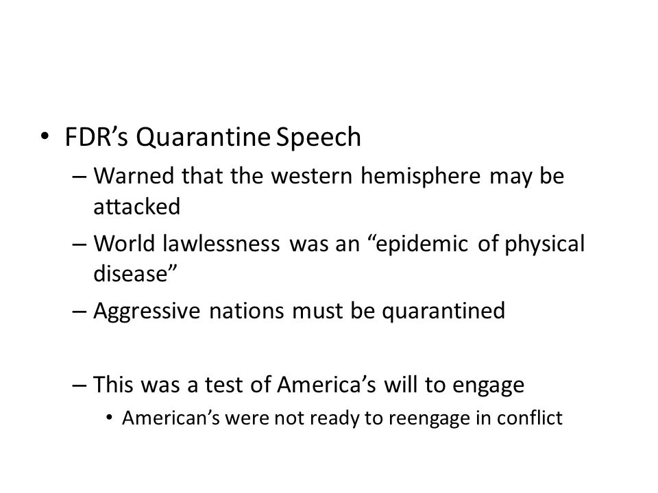 FDR's Quarantine Speech – Warned that the western hemisphere may be attacked – World lawlessness was an epidemic of physical disease – Aggressive nations must be quarantined – This was a test of America's will to engage American's were not ready to reengage in conflict