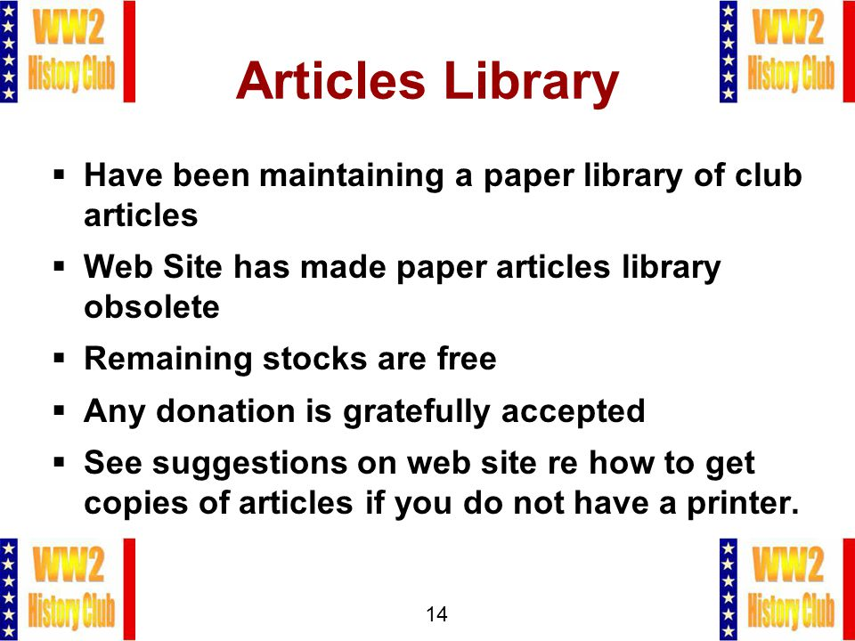 14 Articles Library  Have been maintaining a paper library of club articles  Web Site has made paper articles library obsolete  Remaining stocks are free  Any donation is gratefully accepted  See suggestions on web site re how to get copies of articles if you do not have a printer.