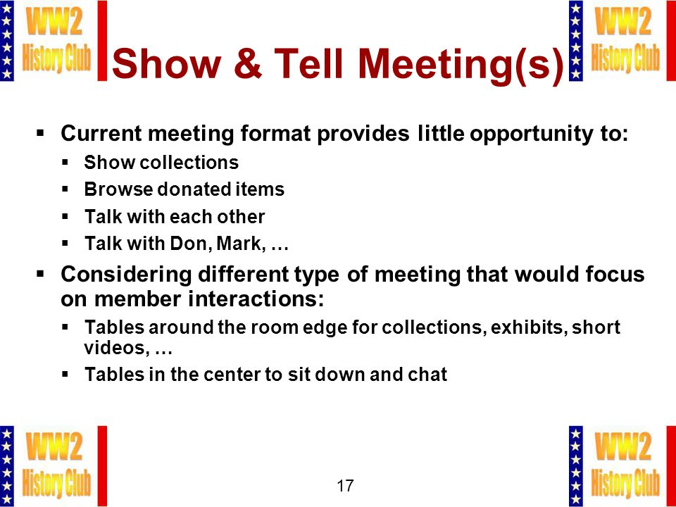 17 Show & Tell Meeting(s)  Current meeting format provides little opportunity to:  Show collections  Browse donated items  Talk with each other  Talk with Don, Mark, …  Considering different type of meeting that would focus on member interactions:  Tables around the room edge for collections, exhibits, short videos, …  Tables in the center to sit down and chat