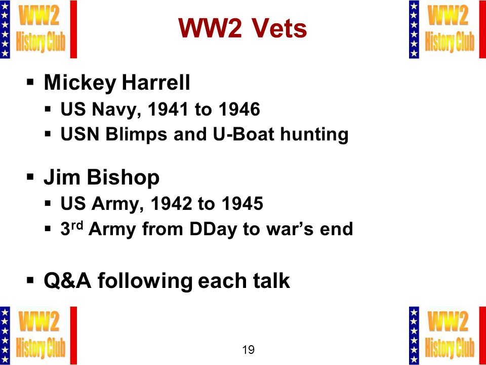19 WW2 Vets  Mickey Harrell  US Navy, 1941 to 1946  USN Blimps and U-Boat hunting  Jim Bishop  US Army, 1942 to 1945  3 rd Army from DDay to war's end  Q&A following each talk