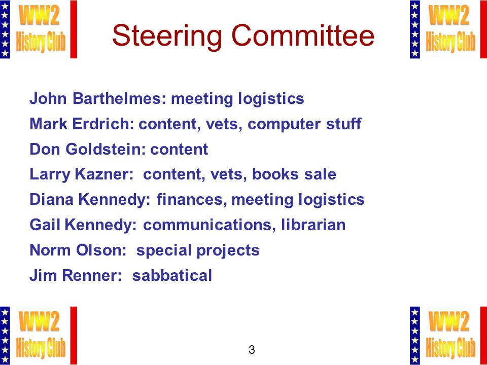 3 Steering Committee John Barthelmes: meeting logistics Mark Erdrich: content, vets, computer stuff Don Goldstein: content Larry Kazner: content, vets, books sale Diana Kennedy: finances, meeting logistics Gail Kennedy: communications, librarian Norm Olson: special projects Jim Renner: sabbatical